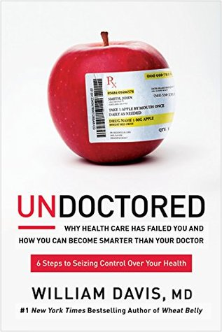 Book Review -UNDOCTORED: How You Can Seize Control of Your Health and Become Smarter Than Your Doctor by William Davis, MD.