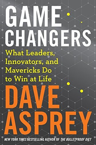 Book Review -Game Changers: What Leaders, Innovators, and Mavericks do to win at Life by Dave Asprey